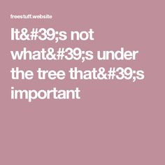 It's not what's under the tree that's important