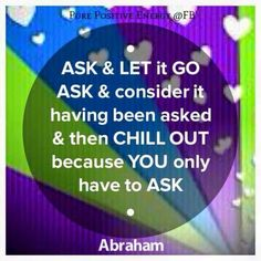 *Ask and let go...ask and consider it having been asked and then chill out because you only have to ask