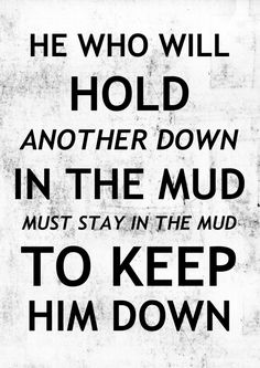 "In honor of Chinua Achebe (1930-2013): ""He who will hold another down in the mud must stay in the mud to keep him down."""