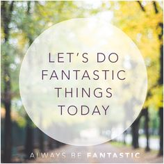 Let's do Fantastic things today :)