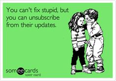 You can't fix stupid, but you can unsubscribe from their updates.