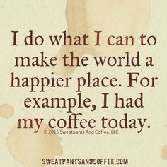 I do what I can to make the world a happier place. For example, I had my coffee today.