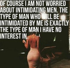Of course I am not worried about intimidating men. The type of man who will be intimidated by me is exatly the type of man I have no interest in. Boss Lady Quotes, Babe Quotes, Naughty Quotes, Girl Quotes, Woman Quotes, Funny Quotes, Sarcastic Quotes, Queen Quotes, Relationship Coach