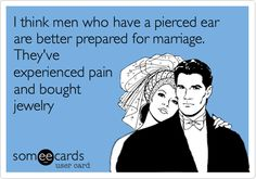 I think men who have a pierced ear are better prepared for marriage. They've experienced pain and bought jewelry.