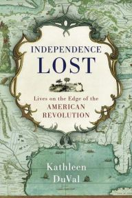 Independence Lost: Lives on the Edge of the American Revolution by Kathleen DuVal | 9781400068951 | Hardcover | Barnes & Noble