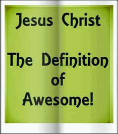 The definition of Awesome is JESUS CHRIST