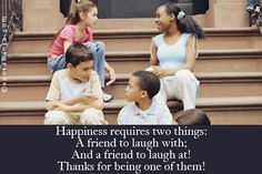Happiness requires two things:  A friend to laugh with;  And a friend to laugh at!  Thanks for being one of them!