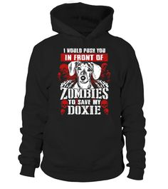 # i would push you in front of zombies to save mt doxie .  HOW TO ORDER:1. Select the style and color you want: 2. Click Reserve it now3. Select size and quantity4. Enter shipping and billing information5. Done! Simple as that!TIPS: Buy 2 or more to save shipping cost!This is printable if you purchase only one piece. so dont worry, you will get yours.Guaranteed safe and secure checkout via:Paypal | VISA | MASTERCARD