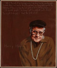 """Harry Hay: 1912-2002  """"Out of the mists of our long oppression, / We bring love for ourselves and each other, / And love for the gifts we bear, /So heavy and so painful the fashioning of them, /So long the road given us to travel them. A separate people, /We bring a gift to celebrate each other, /'Tis a gift to be gay! / Feel the pride of it!"""""""