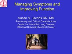 Managing Symptoms and Improving Function Susan S. Jacobs RN, MS Pulmonary and Critical Care Medicine Center for Interstitial Lung Disease Stanford University M…