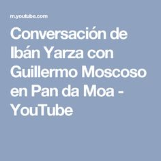 Conversación de Ibán Yarza con Guillermo Moscoso en Pan da Moa - YouTube