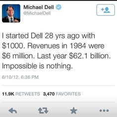 "Dell started with $1000, which turned into $6 million, which is now $60-70 BILLION. ""Impossible is nothing."" - Michael Dell. Visit my site! Let's link up, brainstorm, and collaborate! http://mikeyfusaro.weebly.com/"