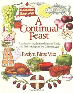 A Continual Feast: A Cookbook to Celebrate the Joys of Family and Faith Throughout the Christian Year by Evelyn Birge Vitz, http://www.amazon.com/dp/0898703840/ref=cm_sw_r_pi_dp_OBgEqb09GYRBW
