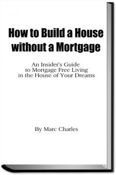 How to Build a House without a Mortgage - An Insider's Guide to Mortgage Free Living in the House of Your Dreams by Marc Charles, http://www.amazon.com/dp/B00AMT0Y6Y/ref=cm_sw_r_pi_dp_e0DZqb0XEX0R6