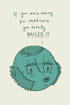 If you were aiming for mediocre you totally nailed it... (Life Coach for Creatives, Tony Johnson), Peteski