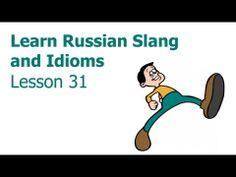 Video: Russian Slang and Idioms 31 - http://www.funrussian.com/2011/03/18/russian-slang-and-idioms-lesson-31/