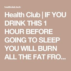 Health Club | IF YOU DRINK THIS 1 HOUR BEFORE GOING TO SLEEP YOU WILL BURN ALL THE FAT FROM THE PREVIOUS DAY!