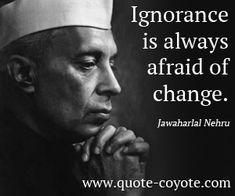 "Jawaharlal Nehru - ""Ignorance is always afraid of change. """