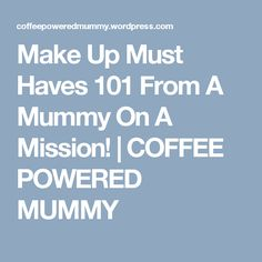 Make Up Must Haves 101 From A Mummy On A Mission! | COFFEE POWERED MUMMY