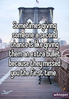 Sometimes giving someone a second chance is like giving them an extra bullet because they missed you the first time.