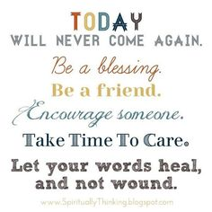 Today Will Never Come Again Be A Blessing Be A Friend Encourage Someone Take Time To Care Let Your Words Heal And Not Wound