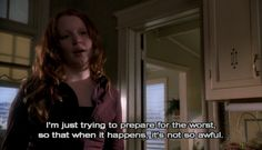 """I'm just trying to prepare for the worst, so that when it happens, it's not so awful."" ~ Claire ""Six Feet Under"" (2001-2005), Alan Ball"