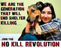 We are the generation to end shelter killing - join the no kill revolution!