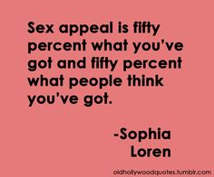 Sooo trruueee. Then again Sophia Laren DID have a lot of sexyness.