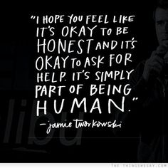 It's okay to be honest and it's okay to ask for help it's simply part of being human