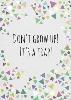 Don't grow up, it's a trap!