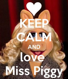 KEEP CALM AND love Miss Piggy