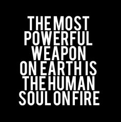 """~ the most powerful weapon on earth is the human soul on fire ~ Ferdinand Foch """"My first thought was of how fierce this sounds! Words Quotes, Wise Words, Me Quotes, Motivational Quotes, Inspirational Quotes, Famous Quotes, Positive Quotes, Quotable Quotes, Music Quotes"""