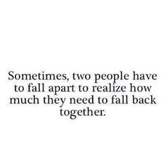 sometimes, two people have to fall apart to realize how much they need to fall back together.