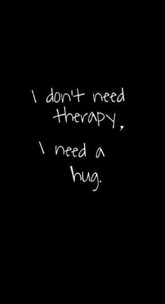 I do not need therapy. I need a hug (sincere) I do not need therapy. I need a hug (sincere) I do not