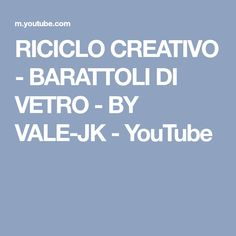 RICICLO CREATIVO - BARATTOLI DI VETRO - BY VALE-JK - YouTube Youtube, Youtubers, Youtube Movies