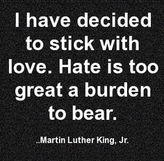 """""""I have decided to stick with love. Hate is too great a burden to bear."""" ~ Martin Luther King, Jr."""