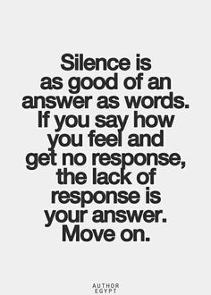Silence is as good of an answer as words...their lack of response IS your answer. Move on.