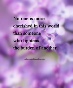 """No-one is more cherished in this world than someone who lightens the burden of another."" Self improvement and counseling quotes. Created and posted by the Online Counselling College."