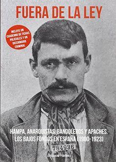 Fuera de la ley : hampa, anarquistas, bandoleros y apaches : los bajos  fondos en España (1900-1923).. -- 2ª ed.. -- Madrid : La Felguera, 2016.