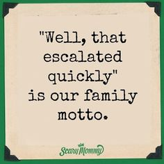 """Well, that escalated quickly"""" is our family motto"""