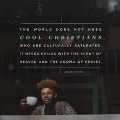 The world does not need cool Christians who are culturally saturated. It needs exiles with a scent of Heaven and the aroma of Christ. Encouragement Quotes, Faith Quotes, Bible Quotes, Bible Verses, Aw Tozer Quotes, Scriptures, Christian Life, Christian Quotes, Christian Living
