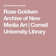 Rose Goldsen Archive of New Media Art | Cornell University Library