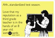 Ahh...standardized test season. Love that my reputation as a third grade teacher is in the hands of an 8 year old.