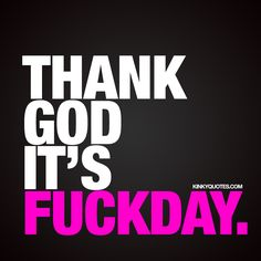 TGIF! Thank God It's Fuckday! - Time to get naughty! ;) | We hope you are having a fab Friday!! - #tgif #fridayquote