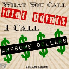 """What you call idiot points i call awesome dollars"" -Seth Sorenson"