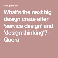 What's the next big design craze after 'service design' and 'design thinking'? - Quora