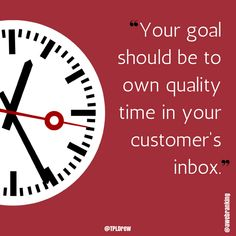 Your goal should be to own quality time in your customer's inbox.