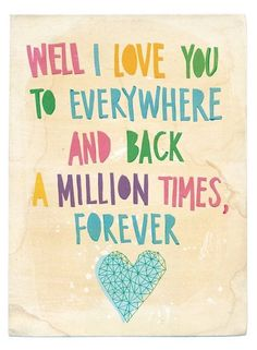 <3 Well I love you to everywhere and back a million times, forever. <3