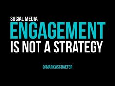 Social Media Engagement is Not a Strategy by Mark Schaefer via slideshare