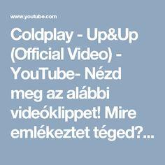 Coldplay - Up&Up (Official Video) - YouTube- Nézd meg az alábbi videóklippet! Mire emlékeztet téged? Mit gondolsz róla? Írd le pár sorban.